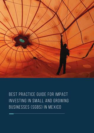 Best Practice Guide for Impact Investing in Small and Growing Businesses (SGBs) in Mexico
